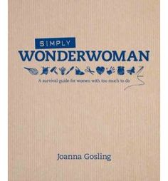 Simply Wonderwoman: The Survival Guide for Women With Too Much to Do - Oliver Bonas