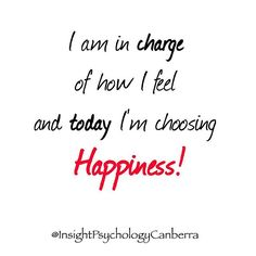 I am in charge of how I feel and today I'm choosing happiness. You have the choice!   Insight Psychology Canberra