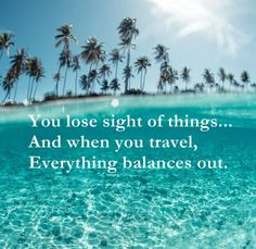 You lose sight of things... And when you travel, Everything balances out.