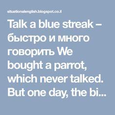 Talk a blue streak – быстро и много говорить  We bought a parrot, which never talked. But one day, the bird starting talking a blue streak. – Мы купили попугая, который постоянно молчал. Но однажды он заговорил так, что мы не знали, как его остановить.  Talk big – хвалиться, много обещать  She talks big, but cannot produce anything. – Она делает много обещаний, но не может их выполнить.  Talk like a nut – говорить ерунду, нести бессмыслицу  Hey, stop talking like a nut. You don't know what…