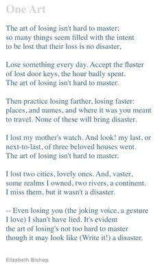 """The art of losing isn't hard to master...""  One Art by Elizabeth Bishop"