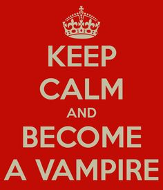 Keep Calm And Become a Vampire