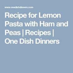 Recipe for Lemon Pasta with Ham and Peas | Recipes | One Dish Dinners