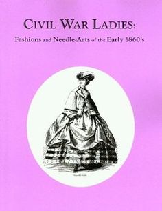 Civil War Ladies: Fashions and Needle-Arts of the Early 1860's