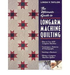 The Ultimate Guide to Longarm Machine Quilting: How to Use Any Longarm Machine - Techniques, Patterns and Pantographs - Starting a Business Linda V. Taylor