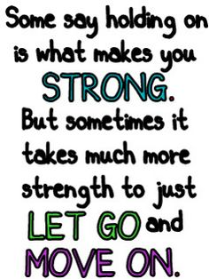 True. It took a lot more strength for me to let go than to hold on.