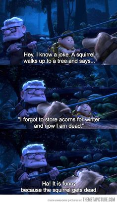I told my friend this joke and she just stared at me. Then I told it to her again after she had watched Up and she started laughing very hard... oh the joys of Disney inside jokes that aren't really inside.