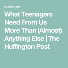 What Teenagers Need From Us More Than (Almost) Anything Else | The Huffington Post