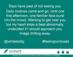#feelingconfused : #tale by Jennifer Ico (@whiteteddy)   Days have past of not seeing you. Daily routines come and go. Until one fine afternoon, on ....      View in #talehunt App -  http://talehunt.com/t/dfp-c     #shortstories #shortstory #lovetowrite #story #writers #whiteteddy