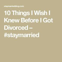 10 Things I Wish I Knew Before I Got Divorced – #staymarried