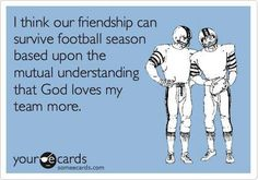 Free and Funny Sports Ecard: I think our friendship can survive football season based upon the mutual understanding that God loves my team more. Create and send your own custom Sports ecard. Football Love, Football Baby, Football Memes, Alabama Football, Football Season, Football Team, Football Shirts, College Football, Football Awards