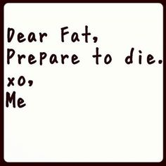 Dear fat, prepare to die quotes quote fitness workout motivation fat exercise motivate workout motivation exercise motivation fitness quote fitness quotes workout quote workout quotes exercise quotes burn fat