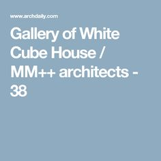 Gallery of White Cube House / MM++ architects - 38