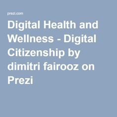 Digital Health and Wellness - Digital Citizenship by dimitri fairooz on Prezi