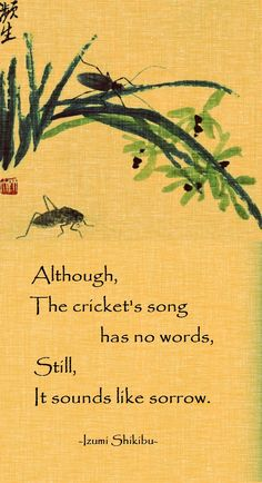 Although the cricket's song has no words, Still, it sounds like sorrow. -  Lady Izumi Shikibu, 976-1030, one of the great tanka writers of japanese history