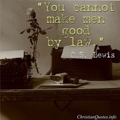 you cannot make men good by law; that's really profound when you think more deeply about it