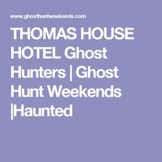 THOMAS HOUSE HOTEL Ghost Hunters | Ghost Hunt Weekends |Haunted