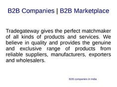 Top B2B Companies and Indian Manufacturers Suppliers Exporters Directory  B2B a very popular word used for SME's. SME's are normally under dilemmas that how can a business directory make business easy? Also, in so many B2B directories in the market, which is the right service provider directory for them? We here, are answering both the queries which are there in the mind of the entire entrepreneur while listing.