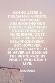 """""""Going after a #Dream has a #Price. It may mean abandoning our #Habits, it may make us go through hardships, or it may lead us to disappointment. But however costly it may be, it is never as high as the price paid by people who didn't #Love"""". #Quotes by #PauloCoelho via @candidman"""