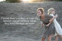 Cherish those you have in your life, because you never know when they won't be there anymore