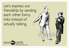 This is how most of my friendships work…
