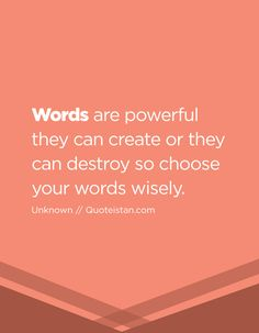 Words are powerful they can create or they can destroy so choose your words wisely.