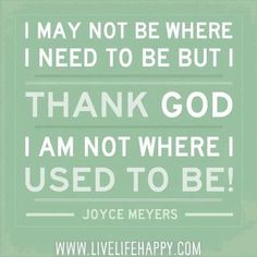 I may not be where I need to be but thank God I am not where I used to be! ~Joyce Meyers