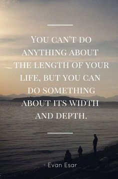 You can't do anything about the length of your life, but you can do something about its width and depth.
