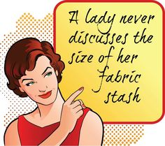 A lady never discusses the size of her fabric stash. EVEN IF IS IMPRESSIVE