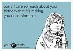 Funny Birthday Ecard: Sorry I care so much about your birthday that it's making you uncomfortable.