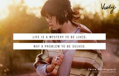 Life is a mystery to be lived, not a problem to be solved. - Søren Kierkegaard
