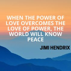 When the power of love overcomes the love of power, the world will know peace. Jimi Hendrix Cool quote