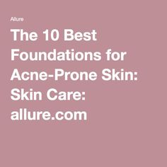 The 10 Best Foundations for Acne-Prone Skin: Skin Care: allure.com