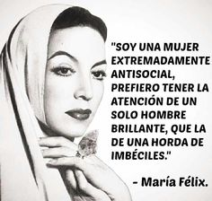I'm an extremely antisocial woman. I prefer having the attention of one brilliant man than that of a horde of imbeciles. Maria felix