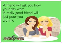 A friend will ask you how your day went. A really good friend will just pour you a drink.