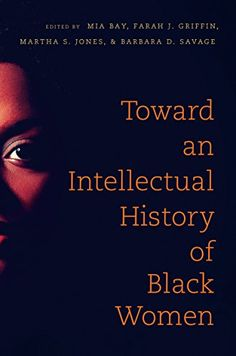 Toward an Intellectual History of Black Women edited by Mia E. Bay, Farah Griffin, Martha Jones, & Barbara Savage