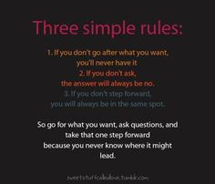 3 simple rules: go for what you want, ask questions and take that one step forward.