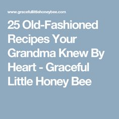 25 Old-Fashioned Recipes Your Grandma Knew By Heart - Graceful Little Honey Bee