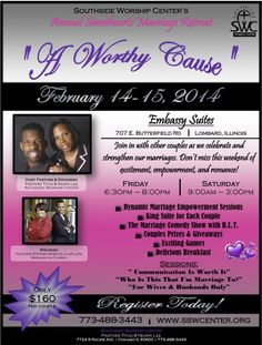 Southside Worship Center's Annual Sweethearts Marriage Retreat on February 14-15, 2014 featuring Pastor Stephen & Woola LaFlora and Pastors Titus & Nedra Lee.  Registration $160 Per Couple, Includes: Dynamic Empowerment Sessions, a King Sized Suite, a Comedy Show with B.L.T., Prizes, Giveaways, Breakfast & More!  Location: Embassy Suites 707 East Butterfield Road in Lombard, Illinois.  To Register or For More Info: 773.488.3443 www.SSWCenter.org