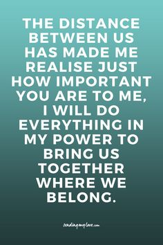The distance between us has made me realise just how important you are to me, I will do everything in my power to bring us together where we belong.  Find quotes, relationship advice and gift ideas: www.sending-my-lo... - Long distance Relationship quotes, LDR quotes