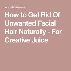 How to Get Rid Of Unwanted Facial Hair Naturally - For Creative Juice