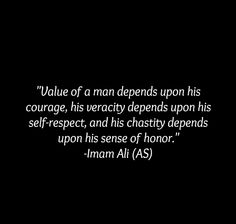 Value of a man depends upon his courage, his veracity depends upon his self-respect, and his chastity depends upon his sense of honor. -Imam Ali (AS)