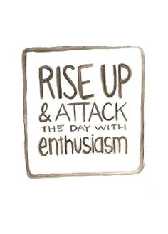 Rise up & attack the day with enthusiasm.