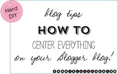 Nerd diy // How to center stuff in Blogger