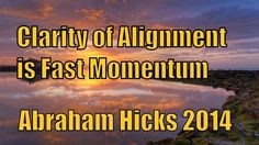 #Abraham Hicks Video 2014 ペ Clarity of Alignment is fast Momentum