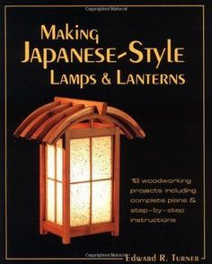 Teds Woodworking - Making Japanese-Style Lamps and Lanterns: 18 Woodworking Projects including Complete Plans and Step-by-Step Instructions - Projects You Can Start Building Today