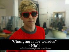 """""""Changing is for weirdos."""" -Niall James Horan"""