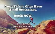Great Things Often have small beginnings. Begin Now.  Team Breathe Right www.daPrem.com #beginnings #happy #Breathe #Right #meditation #love #romance #career #Future #startup #entrepreneurs #corporate #motivational #lifecoach #professional #ProfPrem #daPrem #BreatheRight #CheifBeliefOfficer #Happy #love #Success