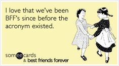 I love that we've been BFF's since before the acronym existed.