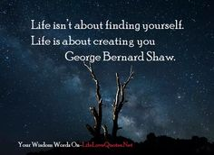 Life isn't about finding yourself. Life is about creating you – George Bernard Shaw | Useful Quotes About Life